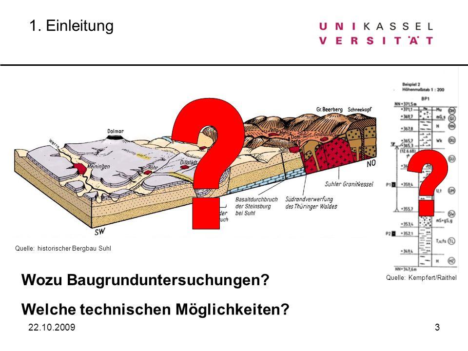 3 1. Einleitung 22.10.2009 Wozu Baugrunduntersuchungen? Welche technischen Möglichkeiten? Quelle: historischer Bergbau Suhl Quelle: Kempfert/Raithel