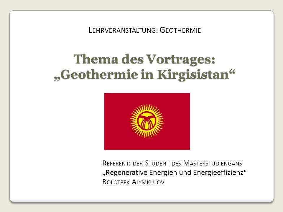 Thema des Vortrages: Geothermie in Kirgisistan R EFERENT : DER S TUDENT DES M ASTERSTUDIENGANS Regenerative Energien und Energieeffizienz B OLOTBEK A