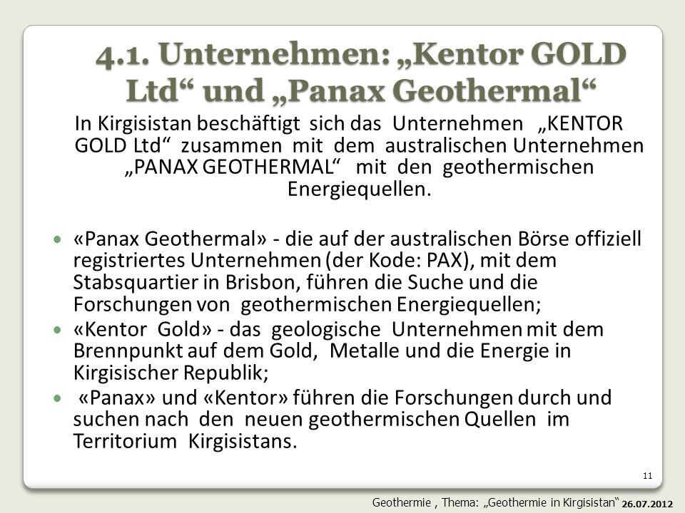 11 4.1. Unternehmen: Kentor GOLD Ltd und Panax Geothermal In Kirgisistan beschäftigt sich das Unternehmen KENTOR GOLD Ltd zusammen mit dem australisch