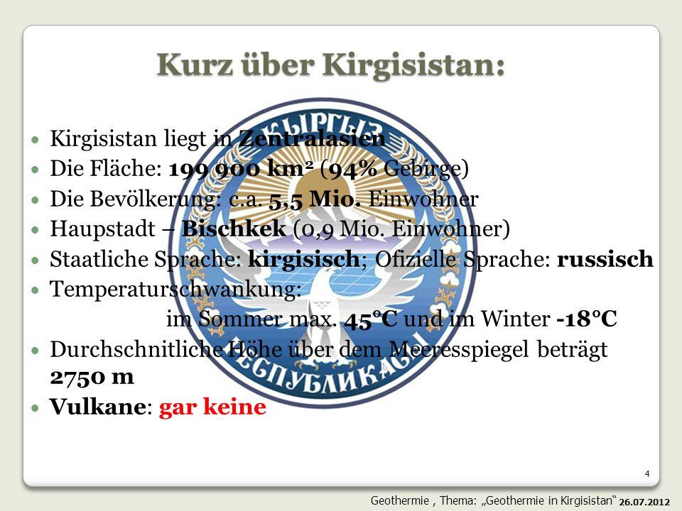 15 Die heißen Quellen in Kirgisistan Ein bedeutendes Potential für die Heizung neben dem Bischkek Geothermische Modelle wie in Himalaja (Östlicher Kirgisistan); 26.07.2012 Geothermie, Thema: Geothermie in Kirgisistan
