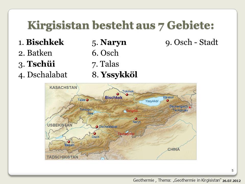 5 Kirgisistan besteht aus 7 Gebiete: 1. Bischkek 5. Naryn 9. Osch - Stadt 2. Batken 6. Osch 3. Tschüi 7. Talas 4. Dschalabat 8. Yssykköl 26.07.2012 Ge