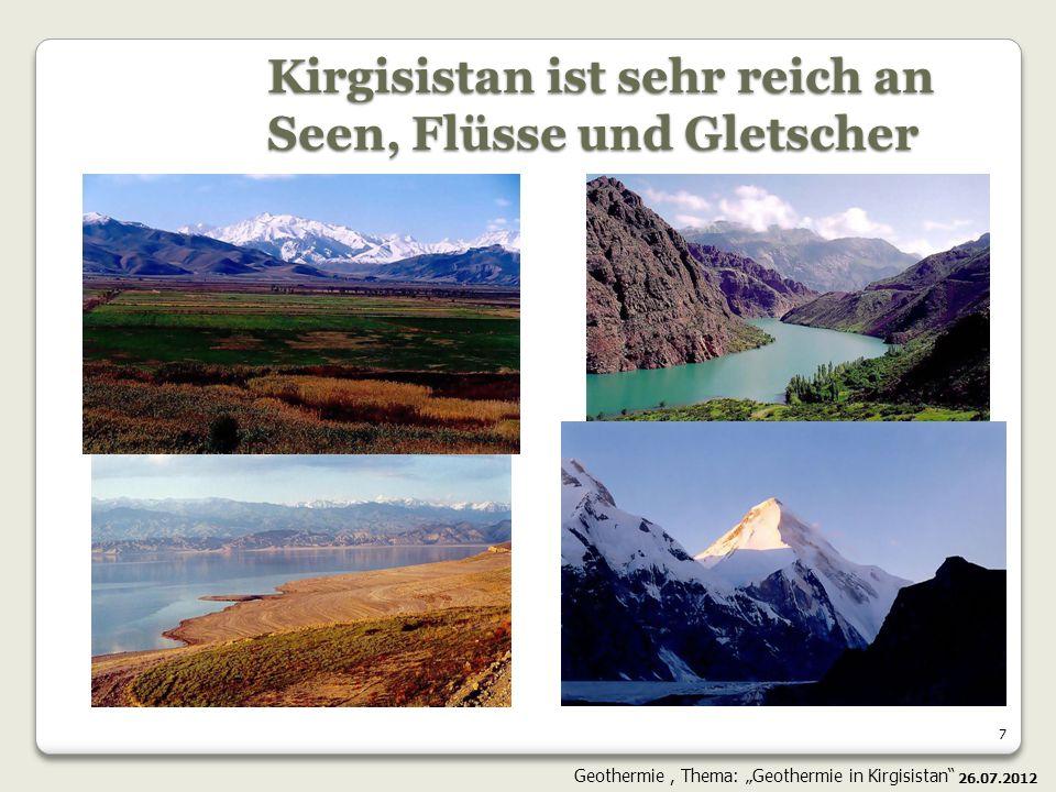 7 Kirgisistan ist sehr reich an Seen, Flüsse und Gletscher 26.07.2012 Geothermie, Thema: Geothermie in Kirgisistan