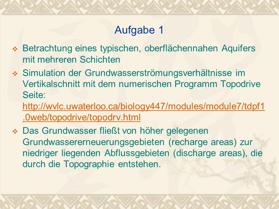 Aufgabe 2 Vergleich der Standrohrspiegelhöhen aus Topodrive mit den Ergebnissen eines numerischen PDE–Tool Seite: http://abel.math.upb.dehttp://abel.math.upb.de Mit dem PDE-Tool wird nur das Gebiet zwischen Wasserscheide und Fluss simuliert (Hälfte des Modelles in Topodrive) Die Lösung der Differentialgleichung (Laplace-Gleichung) ergibt die Druckverteilung der Standrohrspiegelhöhen (hydraulic head) Das PDE-Tool kann nur einen homogenen Aquifer abbilden