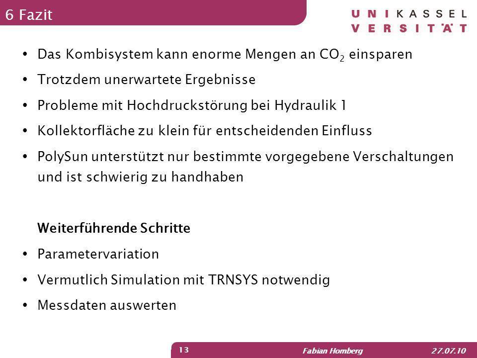 Fabian Homberg 27.07.10 13 6 Fazit Das Kombisystem kann enorme Mengen an CO 2 einsparen Trotzdem unerwartete Ergebnisse Probleme mit Hochdruckstörung