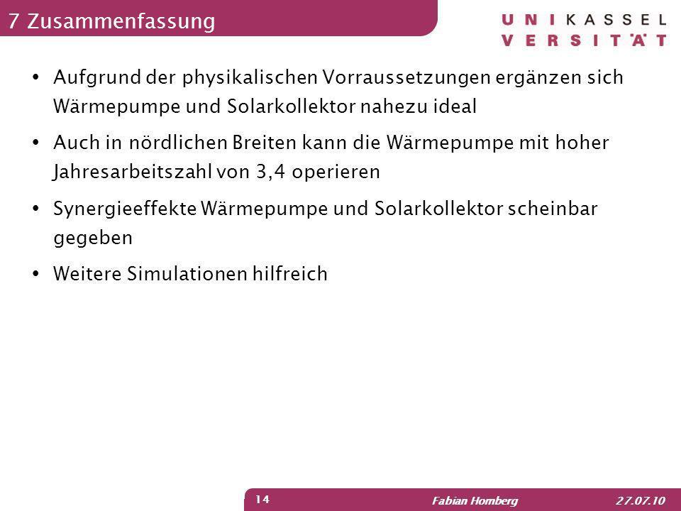 Fabian Homberg 27.07.10 14 7 Zusammenfassung Aufgrund der physikalischen Vorraussetzungen ergänzen sich Wärmepumpe und Solarkollektor nahezu ideal Auc