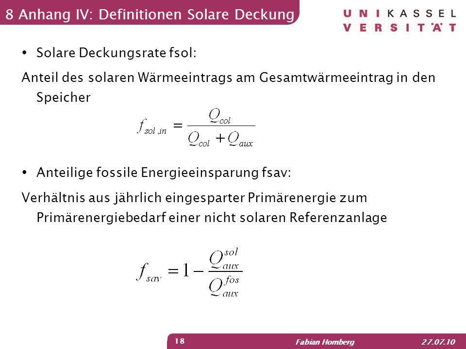 Fabian Homberg 27.07.10 18 8 Anhang IV: Definitionen Solare Deckung Solare Deckungsrate fsol: Anteil des solaren Wärmeeintrags am Gesamtwärmeeintrag i