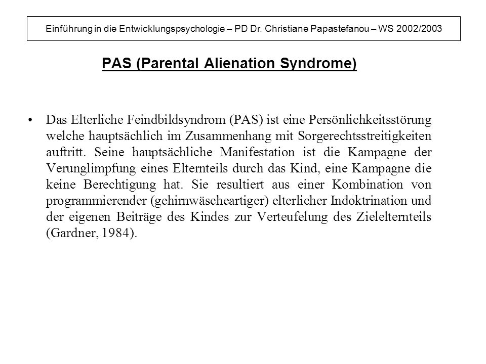 Einführung in die Entwicklungspsychologie – PD Dr. Christiane Papastefanou – WS 2002/2003 PAS (Parental Alienation Syndrome) Das Elterliche Feindbilds