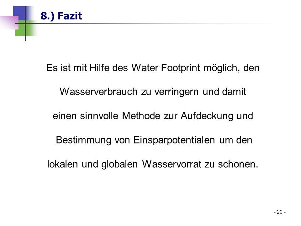 8.) Fazit - 20 - Es ist mit Hilfe des Water Footprint möglich, den Wasserverbrauch zu verringern und damit einen sinnvolle Methode zur Aufdeckung und