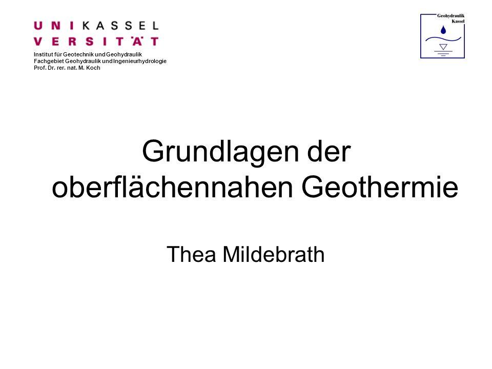 Grundlagen der oberflächennahen Geothermie Thea Mildebrath Institut für Geotechnik und Geohydraulik Fachgebiet Geohydraulik und Ingenieurhydrologie Pr