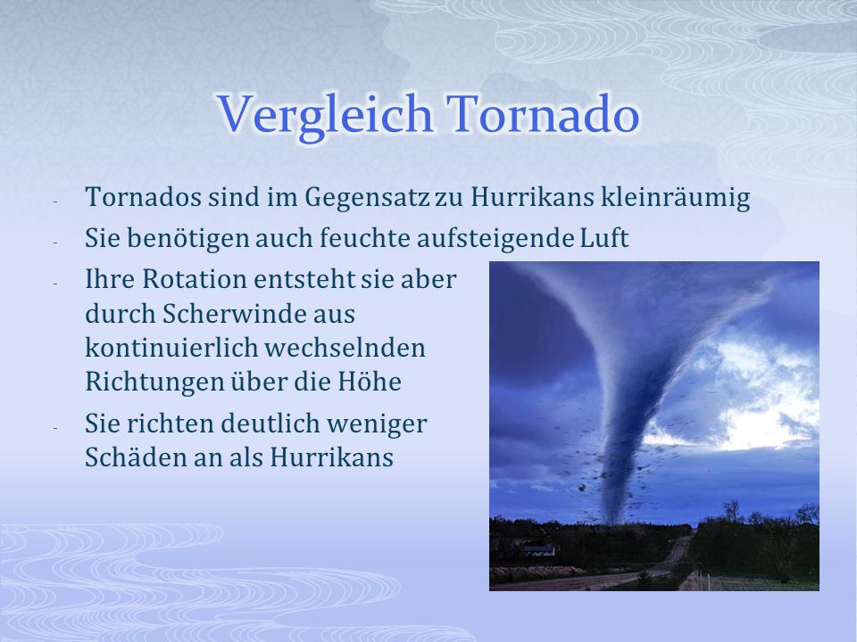 - Tornados sind im Gegensatz zu Hurrikans kleinräumig - Sie benötigen auch feuchte aufsteigende Luft - Ihre Rotation entsteht sie aber durch Scherwind