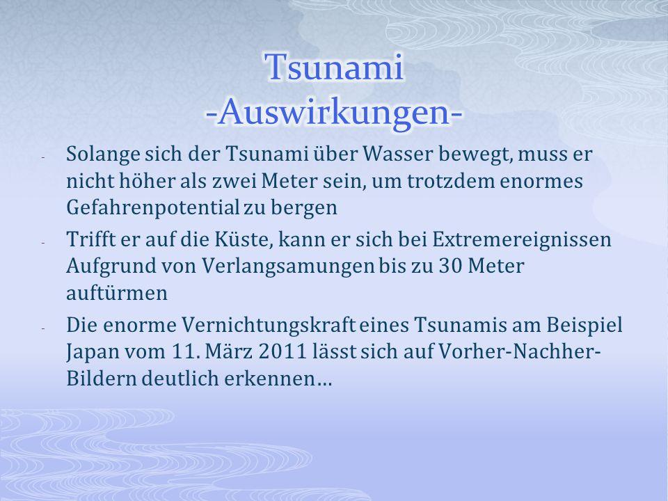 - Solange sich der Tsunami über Wasser bewegt, muss er nicht höher als zwei Meter sein, um trotzdem enormes Gefahrenpotential zu bergen - Trifft er au