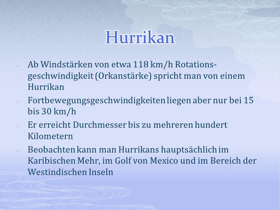 - Ab Windstärken von etwa 118 km/h Rotations- geschwindigkeit (Orkanstärke) spricht man von einem Hurrikan - Fortbewegungsgeschwindigkeiten liegen abe
