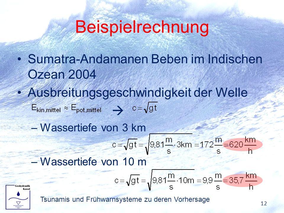 Beispielrechnung Sumatra-Andamanen Beben im Indischen Ozean 2004 Ausbreitungsgeschwindigkeit der Welle –Wassertiefe von 3 km –Wassertiefe von 10 m 12