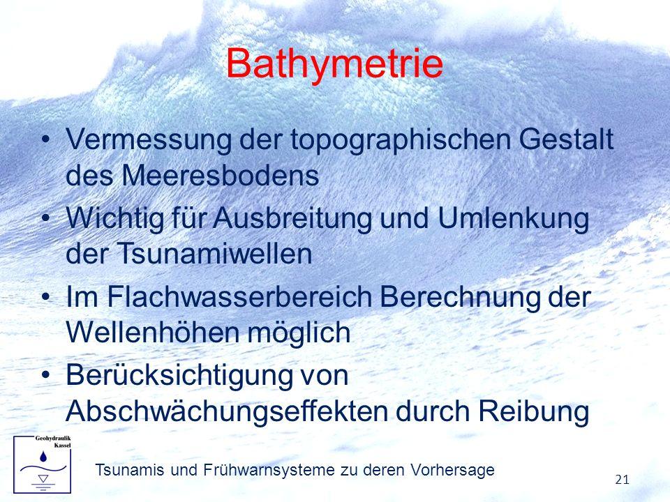 Bathymetrie Vermessung der topographischen Gestalt des Meeresbodens Wichtig für Ausbreitung und Umlenkung der Tsunamiwellen Im Flachwasserbereich Bere