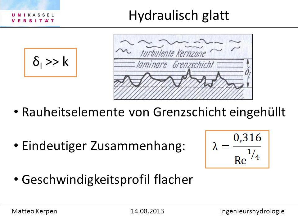 δ l >> k Rauheitselemente von Grenzschicht eingehüllt Eindeutiger Zusammenhang: Geschwindigkeitsprofil flacher Hydraulisch glatt Matteo Kerpen14.08.2013Ingenieurshydrologie
