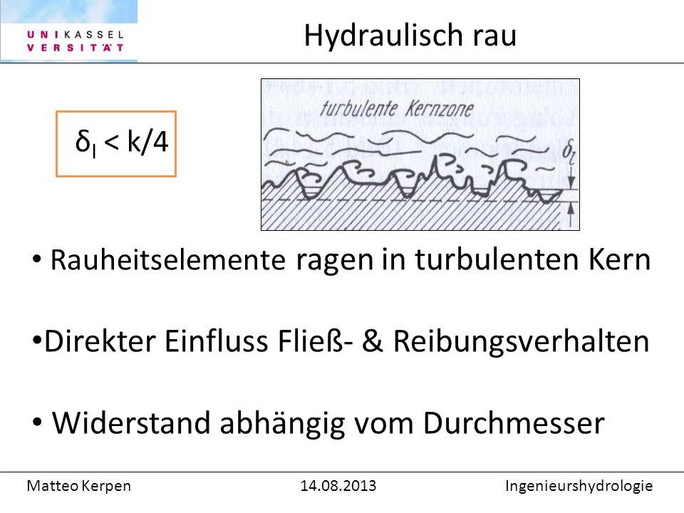 δ l < k/4 Rauheitselemente ragen in turbulenten Kern Direkter Einfluss Fließ- & Reibungsverhalten Widerstand abhängig vom Durchmesser Hydraulisch rau Matteo Kerpen14.08.2013Ingenieurshydrologie