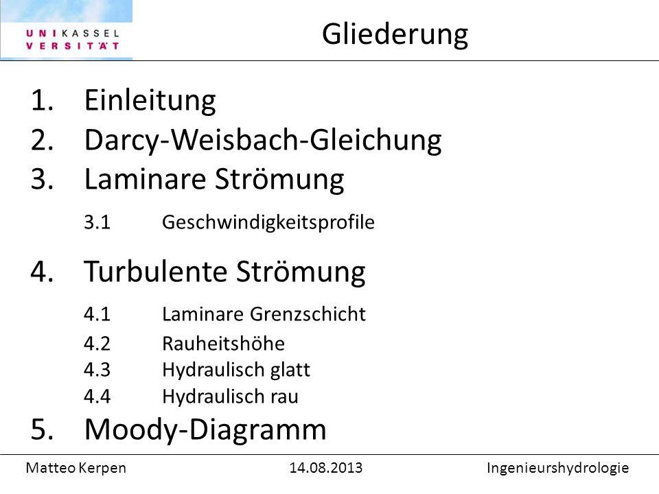 1.Einleitung 2.Darcy-Weisbach-Gleichung 3.Laminare Strömung 3.1Geschwindigkeitsprofile 4.Turbulente Strömung 4.1 Laminare Grenzschicht 4.2 Rauheitshöhe 4.3 Hydraulisch glatt 4.4 Hydraulisch rau 5.Moody-Diagramm Gliederung Matteo Kerpen14.08.2013Ingenieurshydrologie