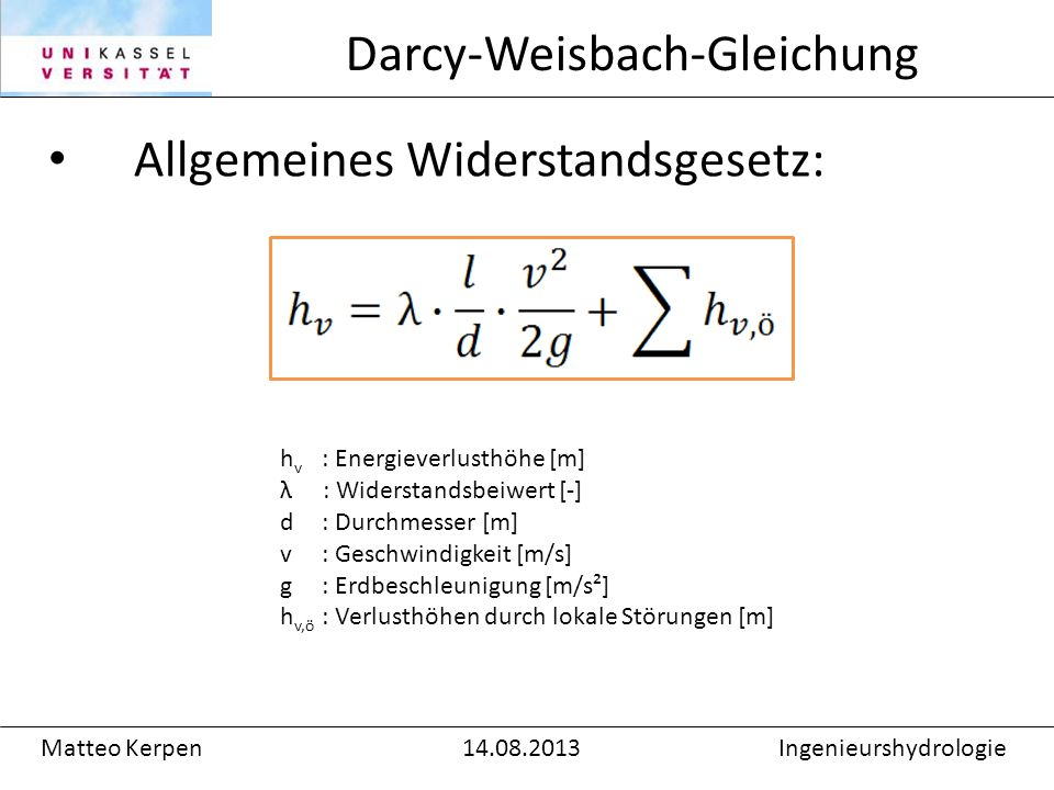 Allgemeines Widerstandsgesetz: Darcy-Weisbach-Gleichung Matteo Kerpen14.08.2013Ingenieurshydrologie h v : Energieverlusthöhe [m] λ : Widerstandsbeiwert [-] d: Durchmesser [m] v : Geschwindigkeit [m/s] g: Erdbeschleunigung [m/s²] h v,ö : Verlusthöhen durch lokale Störungen [m]