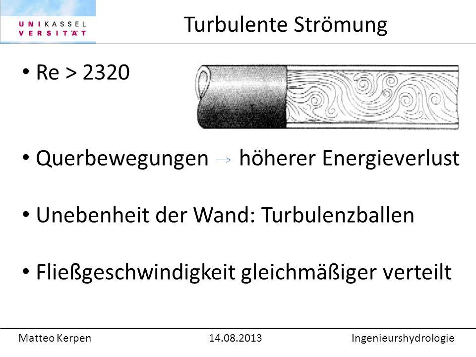 Re > 2320 Querbewegungen höherer Energieverlust Unebenheit der Wand: Turbulenzballen Fließgeschwindigkeit gleichmäßiger verteilt Turbulente Strömung Matteo Kerpen14.08.2013Ingenieurshydrologie