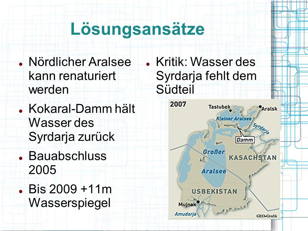 Lösungsansätze Nördlicher Aralsee kann renaturiert werden Kokaral-Damm hält Wasser des Syrdarja zurück Bauabschluss 2005 Bis 2009 +11m Wasserspiegel K