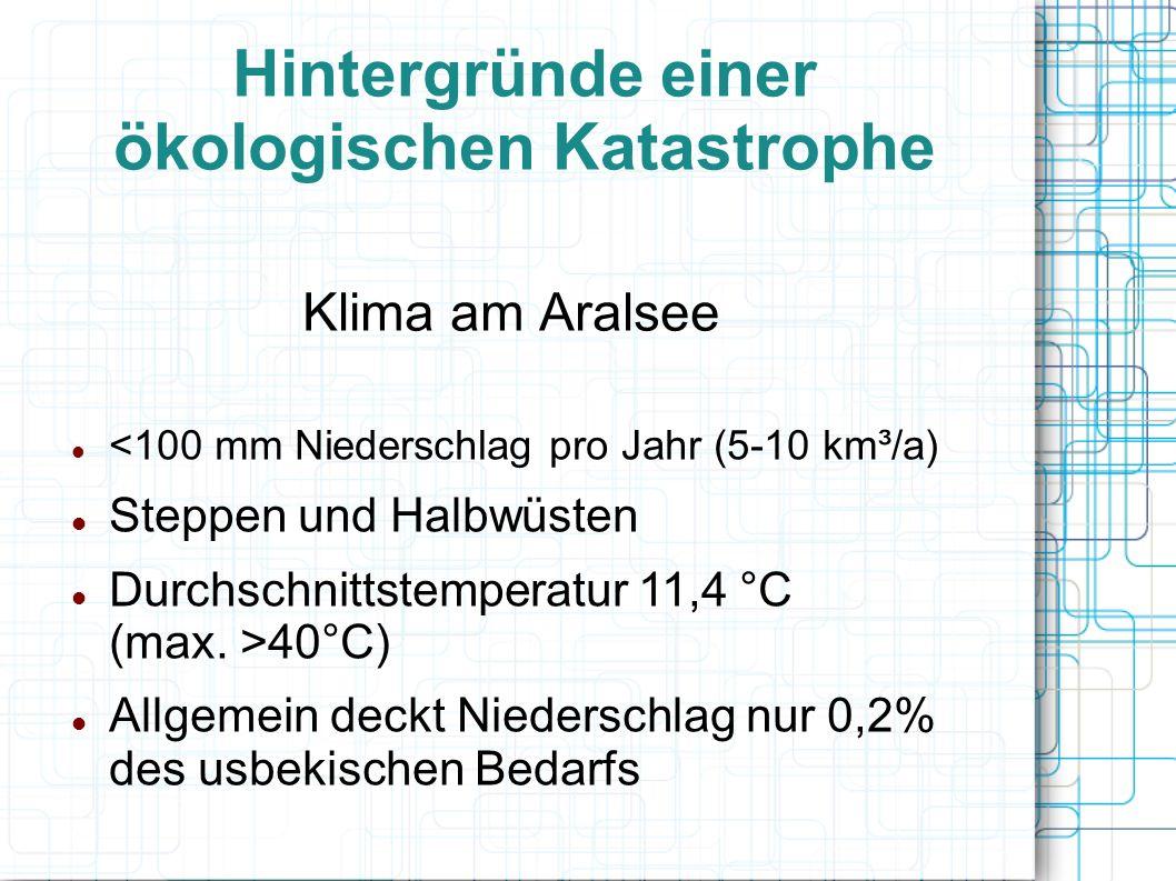 Hintergründe einer ökologischen Katastrophe Klima am Aralsee <100 mm Niederschlag pro Jahr (5-10 km³/a) Steppen und Halbwüsten Durchschnittstemperatur