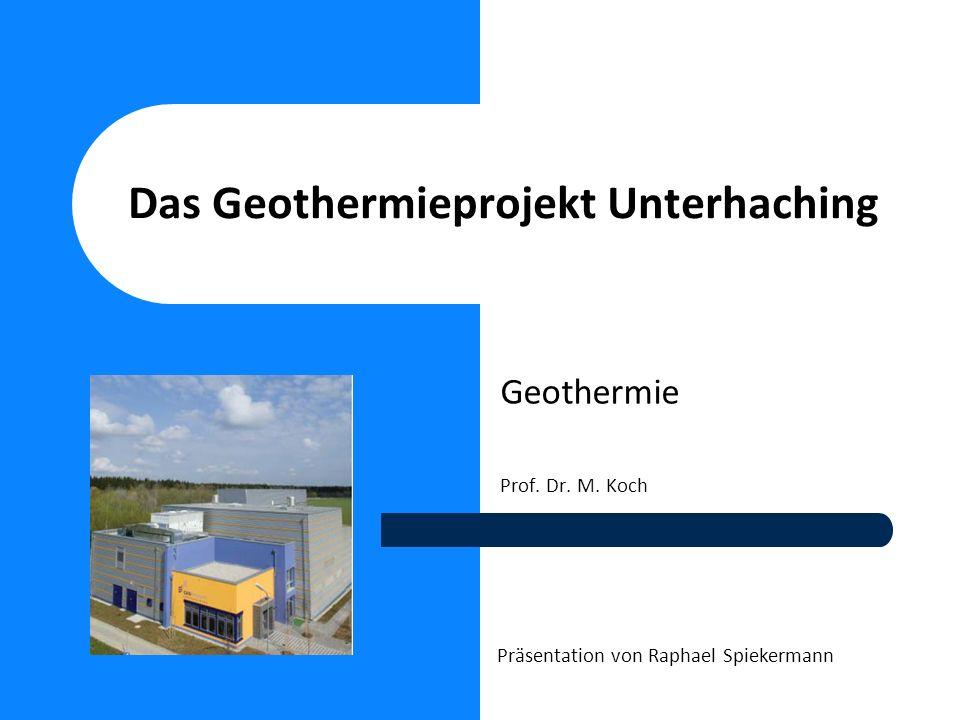 Das Geothermieprojekt Unterhaching Geothermie Prof. Dr. M. Koch Präsentation von Raphael Spiekermann