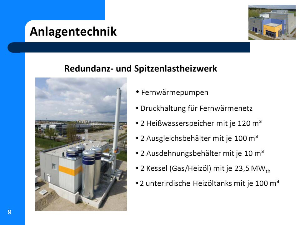 9 Anlagentechnik Redundanz- und Spitzenlastheizwerk Fernwärmepumpen Druckhaltung für Fernwärmenetz 2 Heißwasserspeicher mit je 120 m³ 2 Ausgleichsbehä