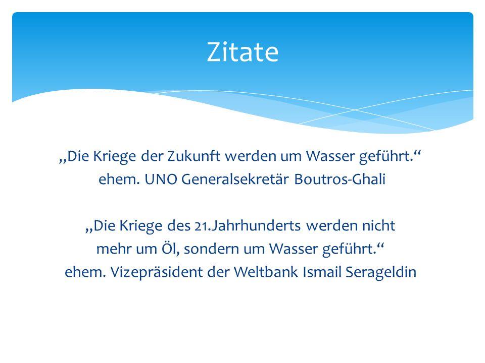 Die Kriege der Zukunft werden um Wasser geführt. ehem. UNO Generalsekretär Boutros-Ghali Die Kriege des 21.Jahrhunderts werden nicht mehr um Öl, sonde