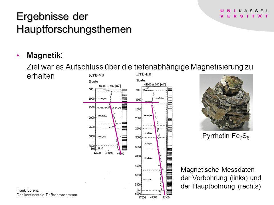 Frank Lorenz Das kontinentale Tiefbohrprogramm Ergebnisse der Hauptforschungsthemen Magnetik : Ziel war es Aufschluss über die tiefenabhängige Magnetisierung zu erhalten Pyrrhotin Fe 7 S 8 Magnetische Messdaten der Vorbohrung (links) und der Hauptbohrung (rechts)