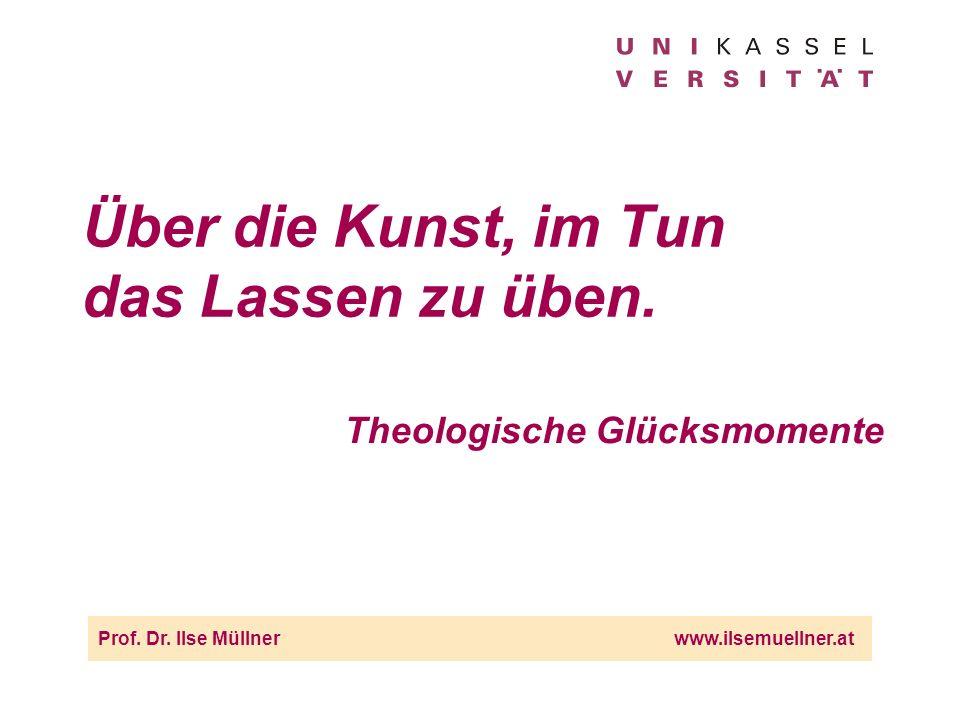 Über die Kunst, im Tun das Lassen zu üben. Theologische Glücksmomente Prof. Dr. Ilse Müllnerwww.ilsemuellner.at