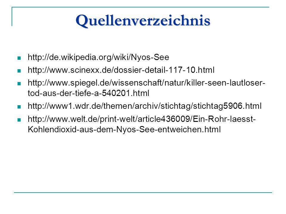 Quellenverzeichnis http://de.wikipedia.org/wiki/Nyos-See http://www.scinexx.de/dossier-detail-117-10.html http://www.spiegel.de/wissenschaft/natur/killer-seen-lautloser- tod-aus-der-tiefe-a-540201.html http://www1.wdr.de/themen/archiv/stichtag/stichtag5906.html http://www.welt.de/print-welt/article436009/Ein-Rohr-laesst- Kohlendioxid-aus-dem-Nyos-See-entweichen.html