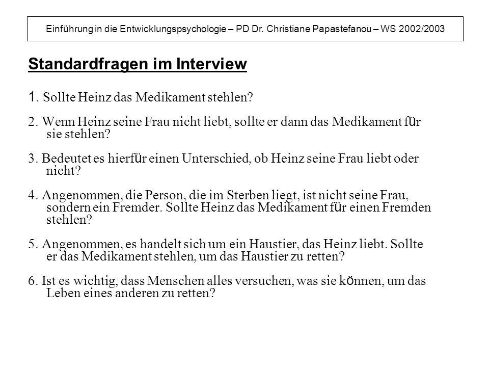 Einführung in die Entwicklungspsychologie – PD Dr. Christiane Papastefanou – WS 2002/2003 Standardfragen im Interview 1. Sollte Heinz das Medikament s