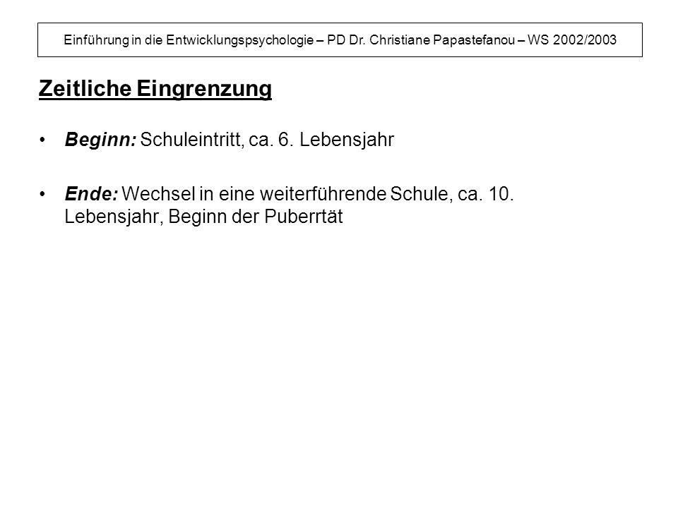 Einführung in die Entwicklungspsychologie – PD Dr. Christiane Papastefanou – WS 2002/2003 Zeitliche Eingrenzung Beginn: Schuleintritt, ca. 6. Lebensja
