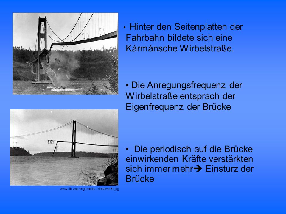 Die periodisch auf die Brücke einwirkenden Kräfte verstärkten sich immer mehr Einsturz der Brücke Die Anregungsfrequenz der Wirbelstraße entsprach der