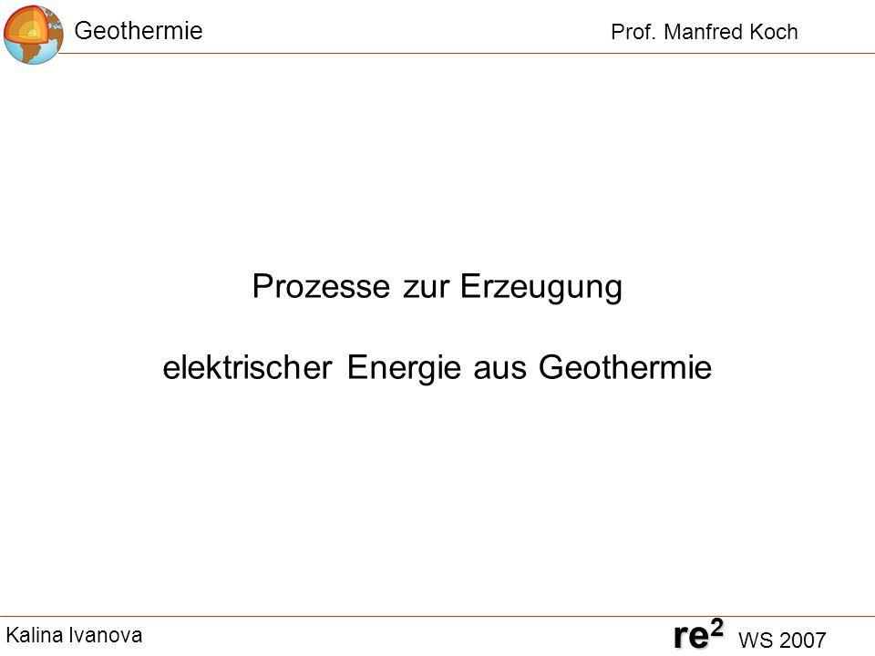 Prozesse zur Erzeugung elektrischer Energie aus Geothermie Geothermie Prof. Manfred Koch re 2 re 2 WS 2007 Kalina Ivanova