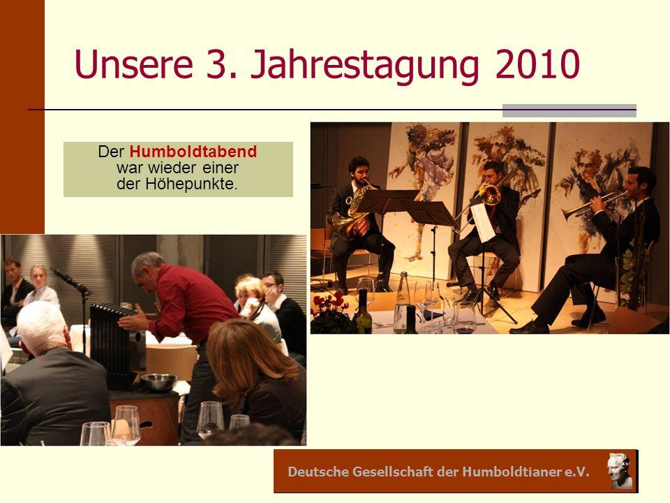 Deutsche Gesellschaft der Humboldtianer e.V. Unsere 3. Jahrestagung 2010 Der Humboldtabend war wieder einer der Höhepunkte.