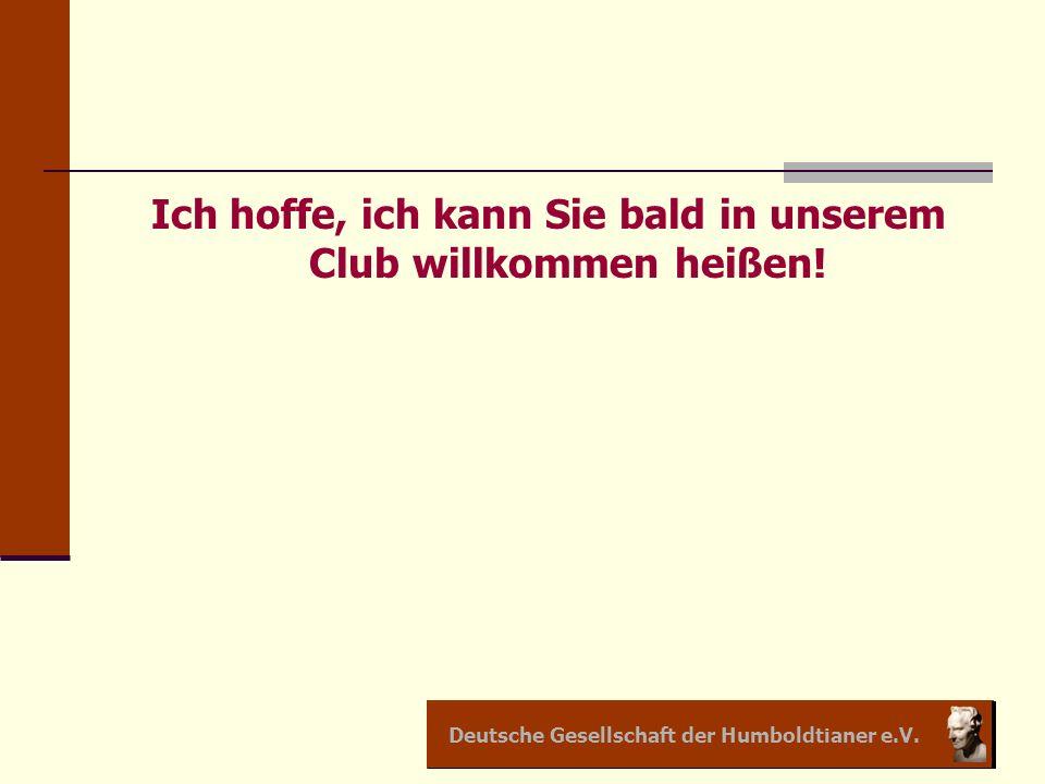 Deutsche Gesellschaft der Humboldtianer e.V. Ich hoffe, ich kann Sie bald in unserem Club willkommen heißen!