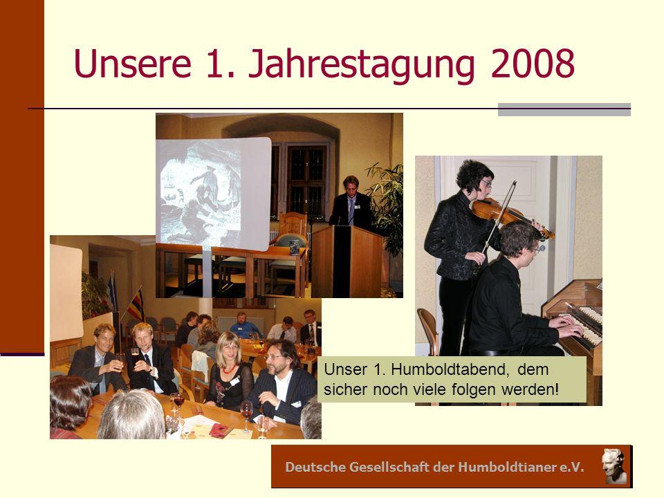 Deutsche Gesellschaft der Humboldtianer e.V. Unsere 1. Jahrestagung 2008 Unser 1. Humboldtabend, dem sicher noch viele folgen werden!