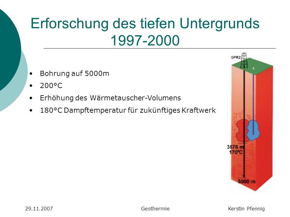 Wissenschaftlicher Betrieb 2000-2008 29.11.2007 GeothermieKerstin Pfennig Bohrungen in Tiefe von 5000m gerichtet mit 600m Abstand zueinander in Zieltiefe Chemische Stimulierung mit HCL und HF (Säuerung) & hydraulisch (massive Wasserfracs) Ab 2700m schwenken Bohrungen auseinander 200°C Zwei Förder-, eine Reinjektionsbohrung (6MW)