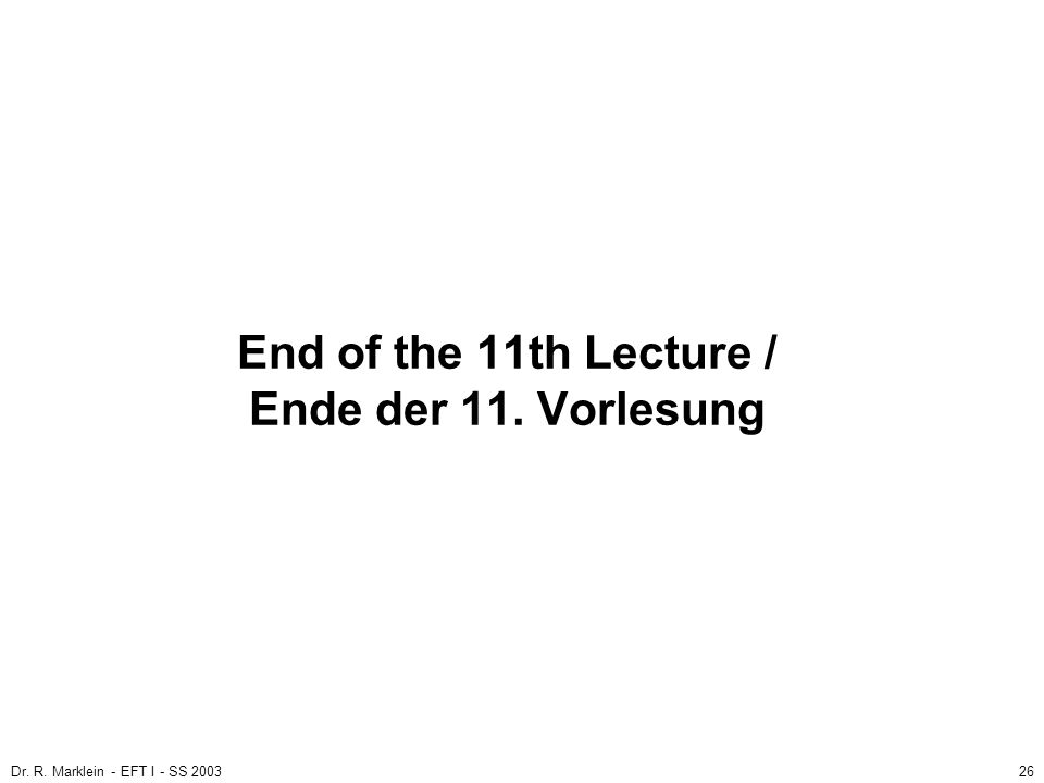 Dr. R. Marklein - EFT I - SS 200326 End of the 11th Lecture / Ende der 11. Vorlesung