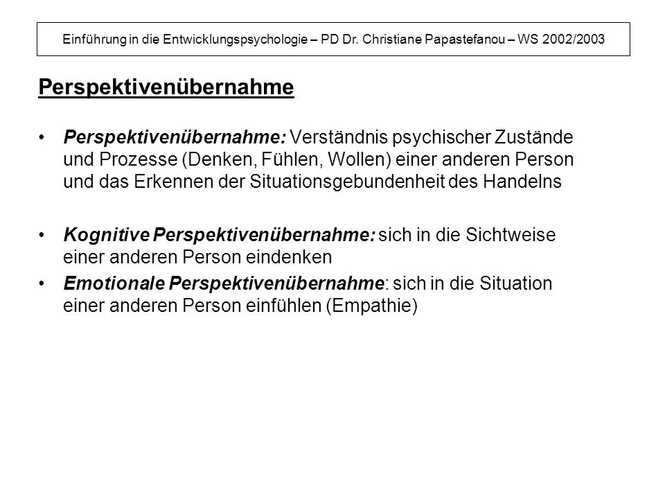 Einführung in die Entwicklungspsychologie – PD Dr. Christiane Papastefanou – WS 2002/2003 Perspektivenübernahme Perspektivenübernahme: Verständnis psy