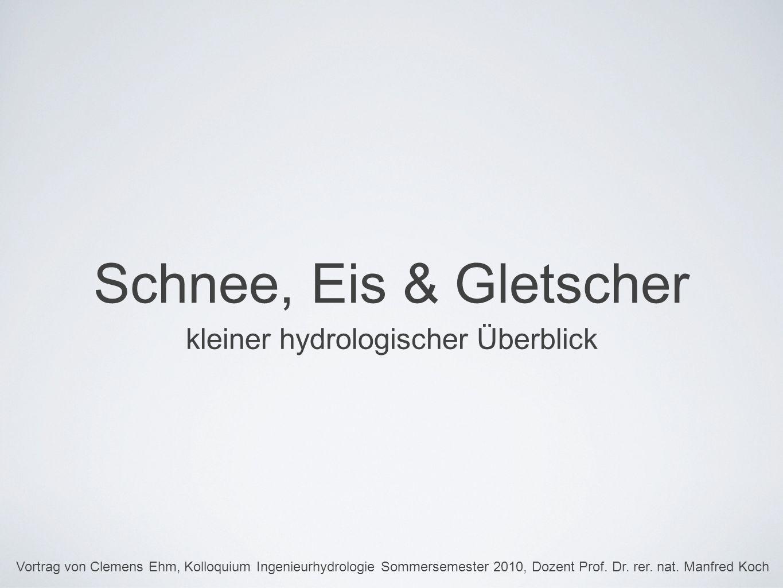 Schnee, Eis & Gletscher kleiner hydrologischer Überblick Vortrag von Clemens Ehm, Kolloquium Ingenieurhydrologie Sommersemester 2010, Dozent Prof.