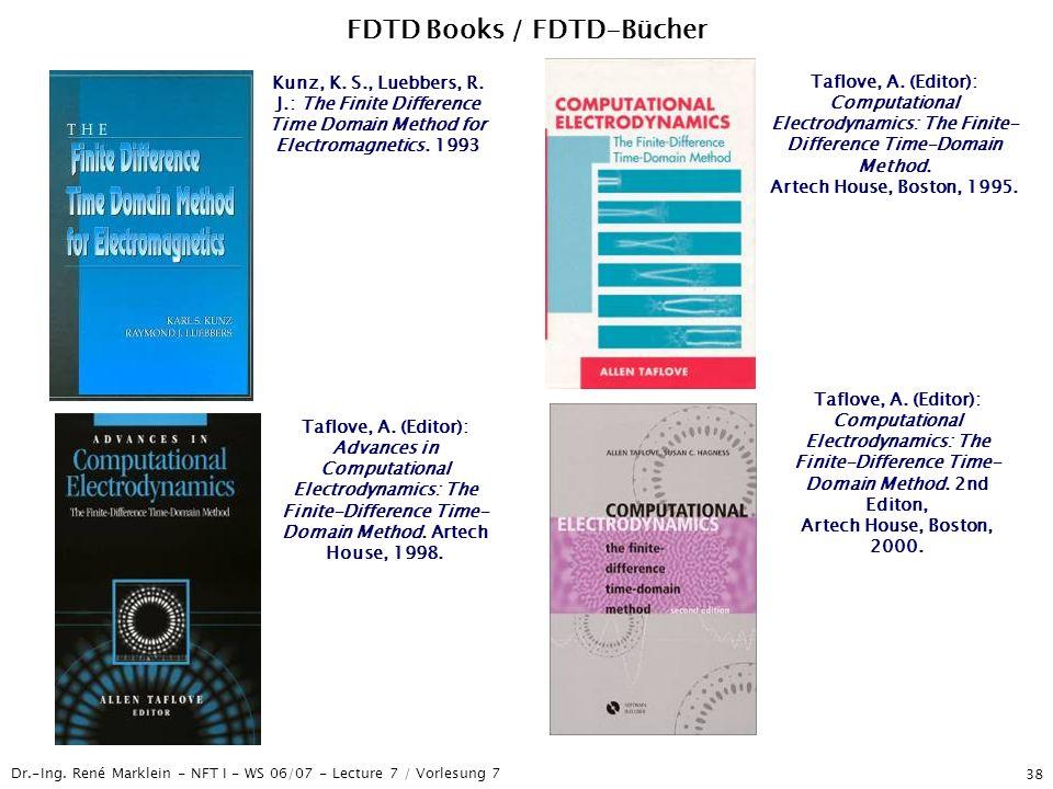 Dr.-Ing. René Marklein - NFT I - WS 06/07 - Lecture 7 / Vorlesung 7 38 FDTD Books / FDTD-Bücher Taflove, A. (Editor): Advances in Computational Electr