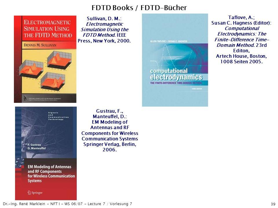 Dr.-Ing. René Marklein - NFT I - WS 06/07 - Lecture 7 / Vorlesung 7 39 FDTD Books / FDTD-Bücher Sullivan, D. M.: Electromagnetic Simulation Using the