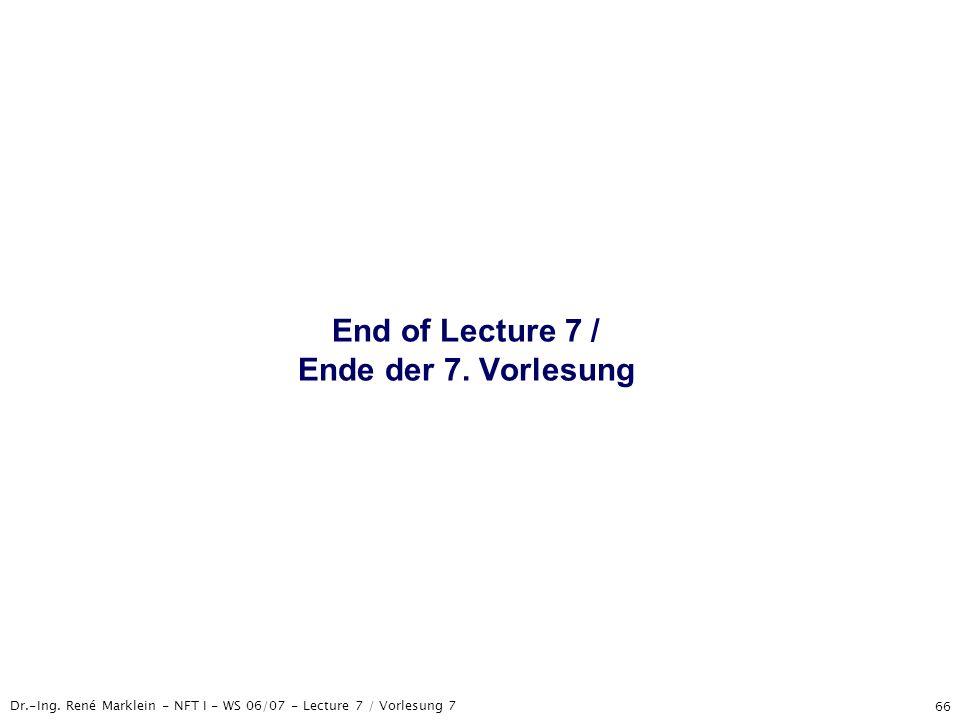 Dr.-Ing. René Marklein - NFT I - WS 06/07 - Lecture 7 / Vorlesung 7 66 End of Lecture 7 / Ende der 7. Vorlesung
