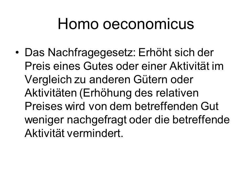 Homo oeconomicus Das Nachfragegesetz: Erhöht sich der Preis eines Gutes oder einer Aktivität im Vergleich zu anderen Gütern oder Aktivitäten (Erhöhung