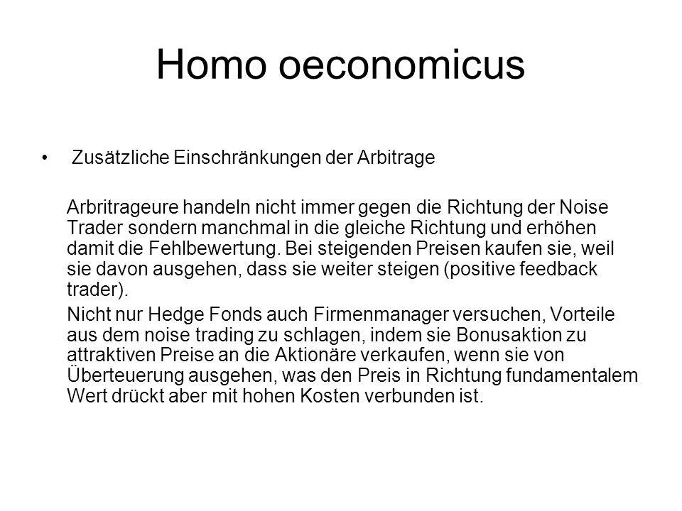 Homo oeconomicus Zusätzliche Einschränkungen der Arbitrage Arbritrageure handeln nicht immer gegen die Richtung der Noise Trader sondern manchmal in d