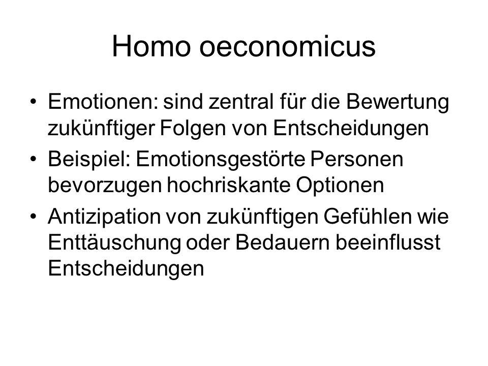 Homo oeconomicus Emotionen: sind zentral für die Bewertung zukünftiger Folgen von Entscheidungen Beispiel: Emotionsgestörte Personen bevorzugen hochri