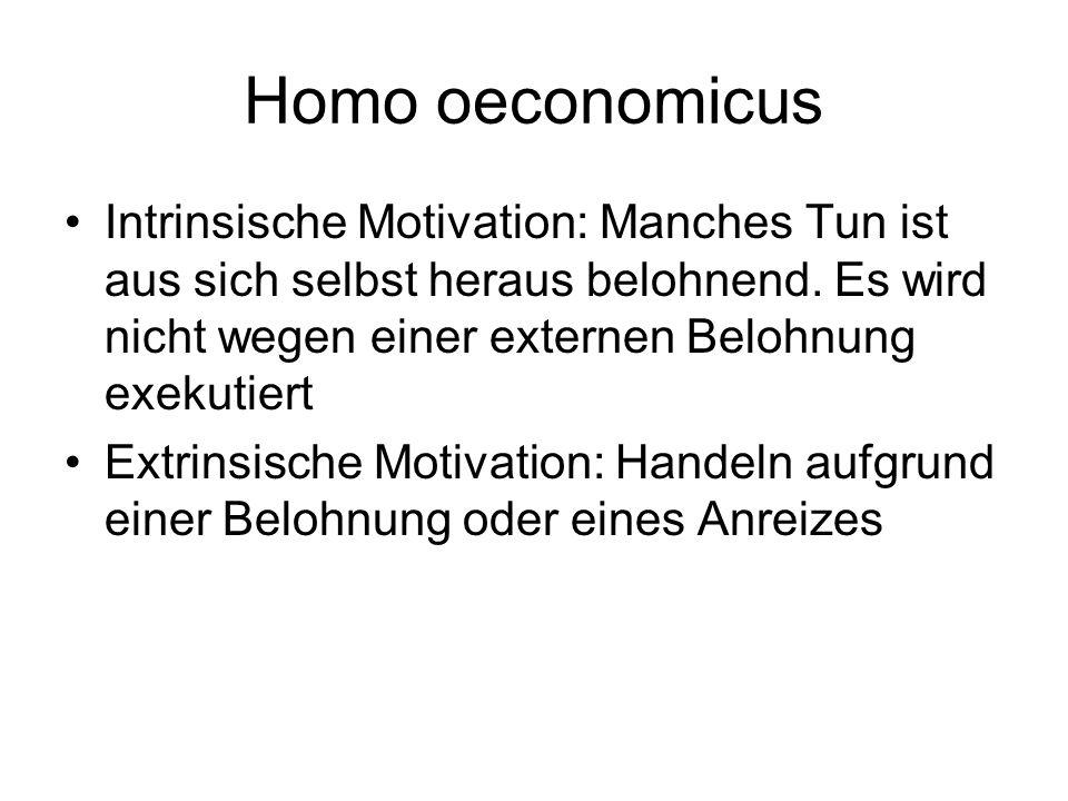 Homo oeconomicus Intrinsische Motivation: Manches Tun ist aus sich selbst heraus belohnend. Es wird nicht wegen einer externen Belohnung exekutiert Ex