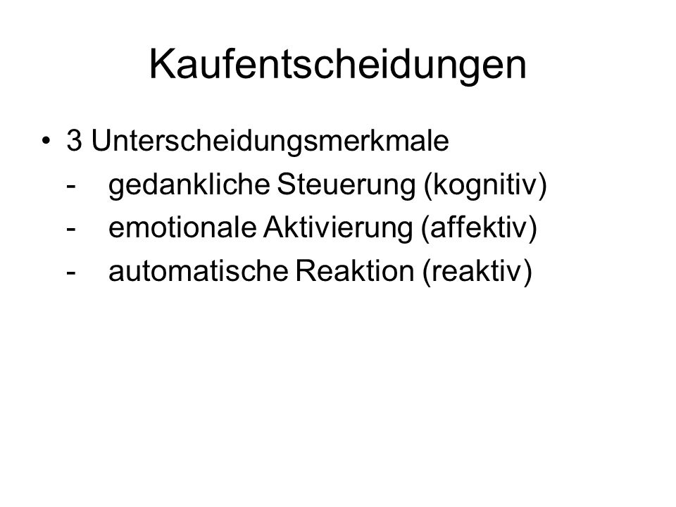 Kaufentscheidungen 3 Unterscheidungsmerkmale -gedankliche Steuerung (kognitiv) -emotionale Aktivierung (affektiv) -automatische Reaktion (reaktiv)